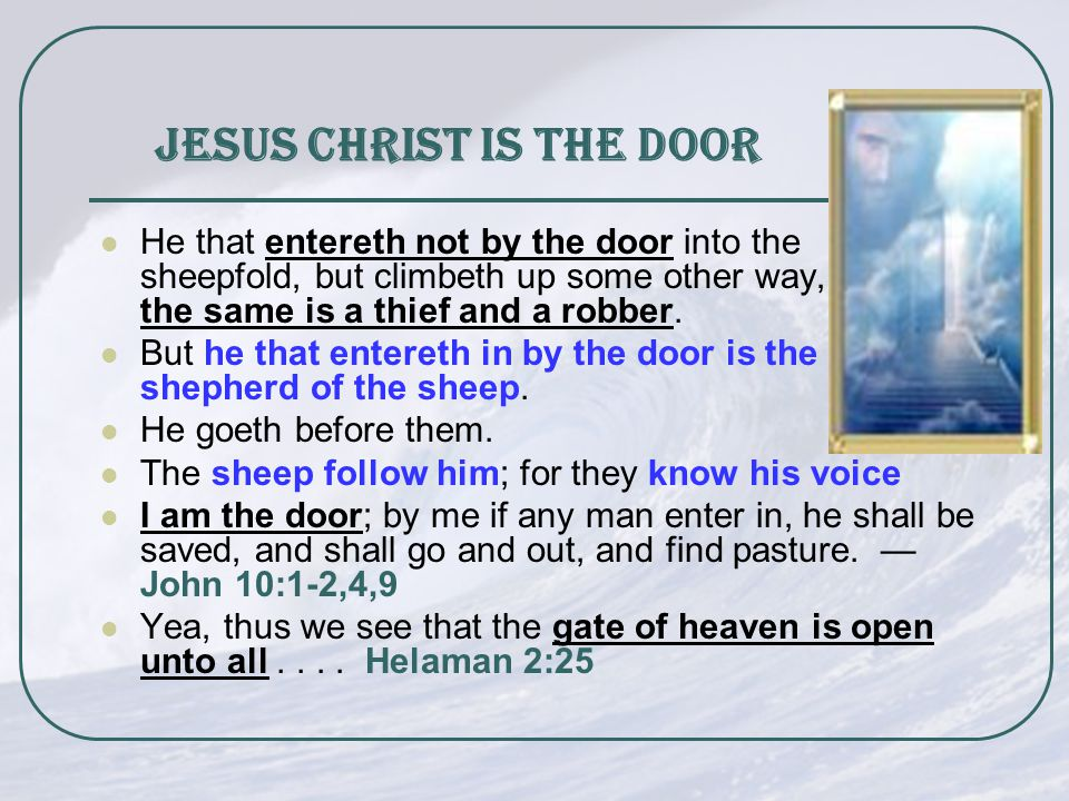 Jesus Christ is the Door He that entereth not by the door into the sheepfold, but climbeth up some other way, the same is a thief and a robber.