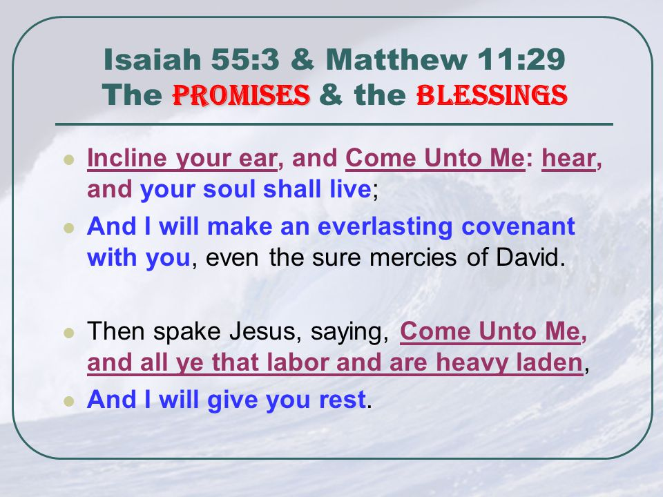 Promises Isaiah 55:3 & Matthew 11:29 The Promises & the Blessings Incline your ear, and Come Unto Me: hear, and your soul shall live; And I will make an everlasting covenant with you, even the sure mercies of David.