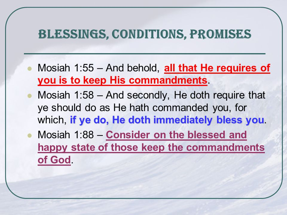 Blessings, Conditions, Promises Mosiah 1:55 – And behold, all that He requires of you is to keep His commandments.