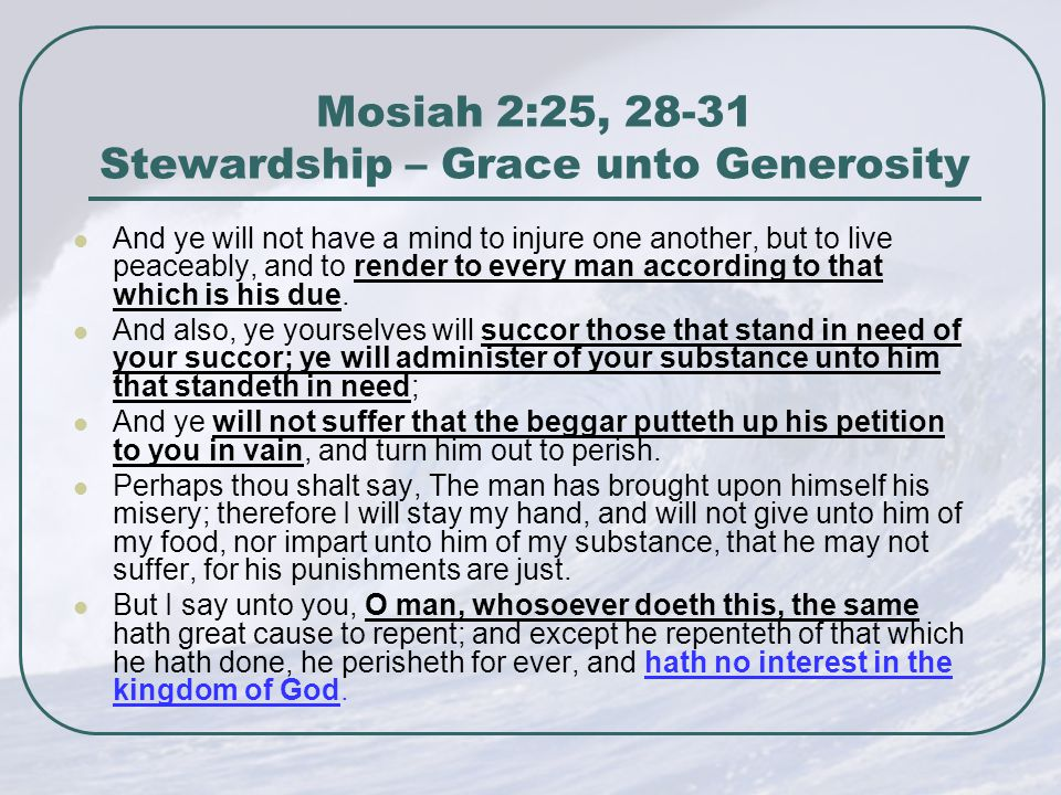 Mosiah 2:25, 28-31 Stewardship – Grace unto Generosity And ye will not have a mind to injure one another, but to live peaceably, and to render to every man according to that which is his due.