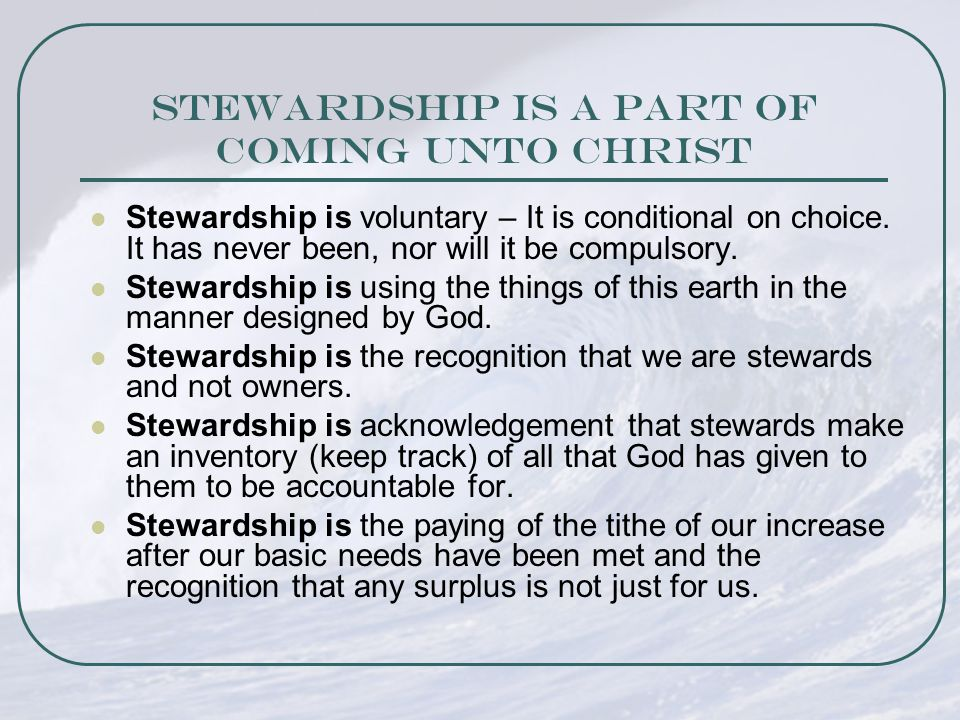 Stewardship is a part of Coming Unto Christ Stewardship is voluntary – It is conditional on choice.