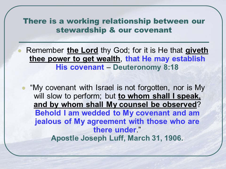 There is a working relationship between our stewardship & our covenant Remember the Lord thy God; for it is He that giveth thee power to get wealth, that He may establish His covenant – Deuteronomy 8:18 My covenant with Israel is not forgotten, nor is My will slow to perform; but to whom shall I speak, and by whom shall My counsel be observed.