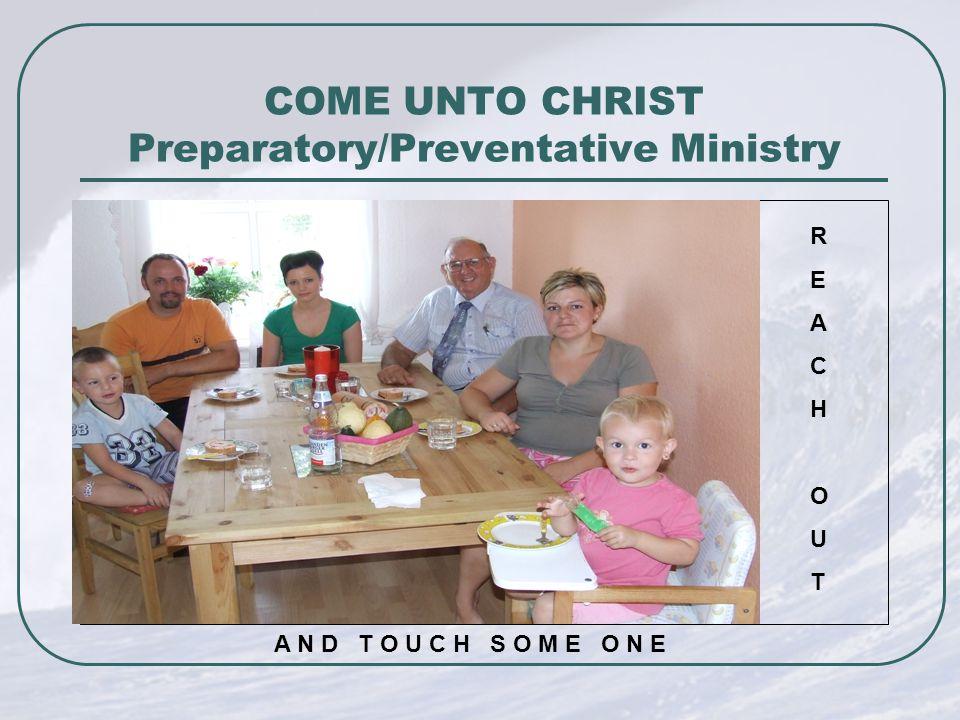 COME UNTO CHRIST Preparatory/Preventative Ministry REACHOUTREACHOUT A N D T O U C H S O M E O N E