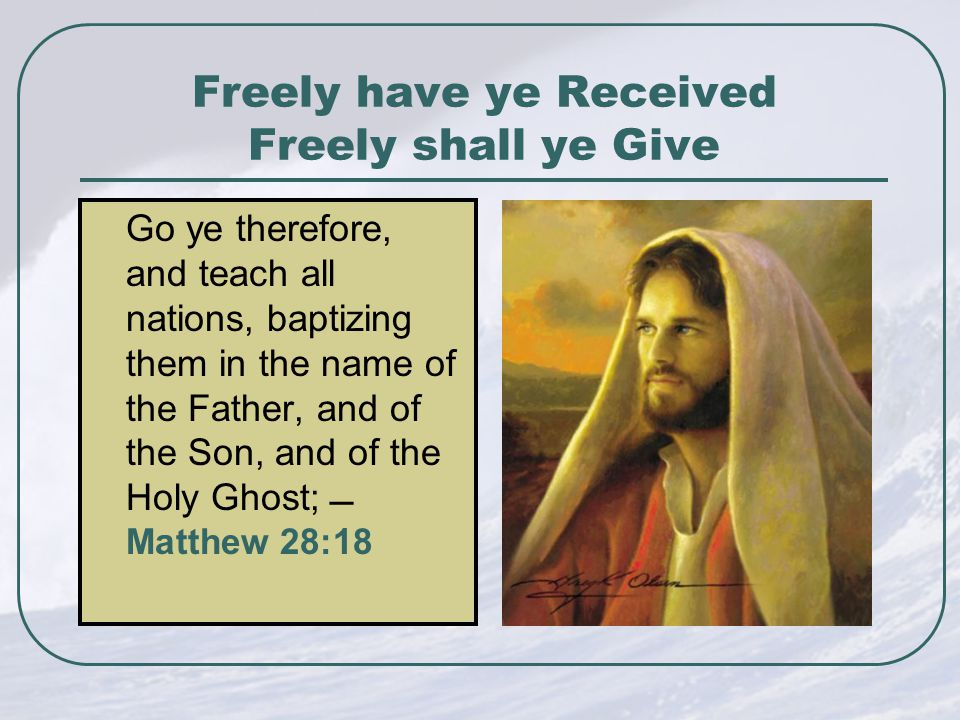 Freely have ye Received Freely shall ye Give Go ye therefore, and teach all nations, baptizing them in the name of the Father, and of the Son, and of the Holy Ghost;  Matthew 28:18