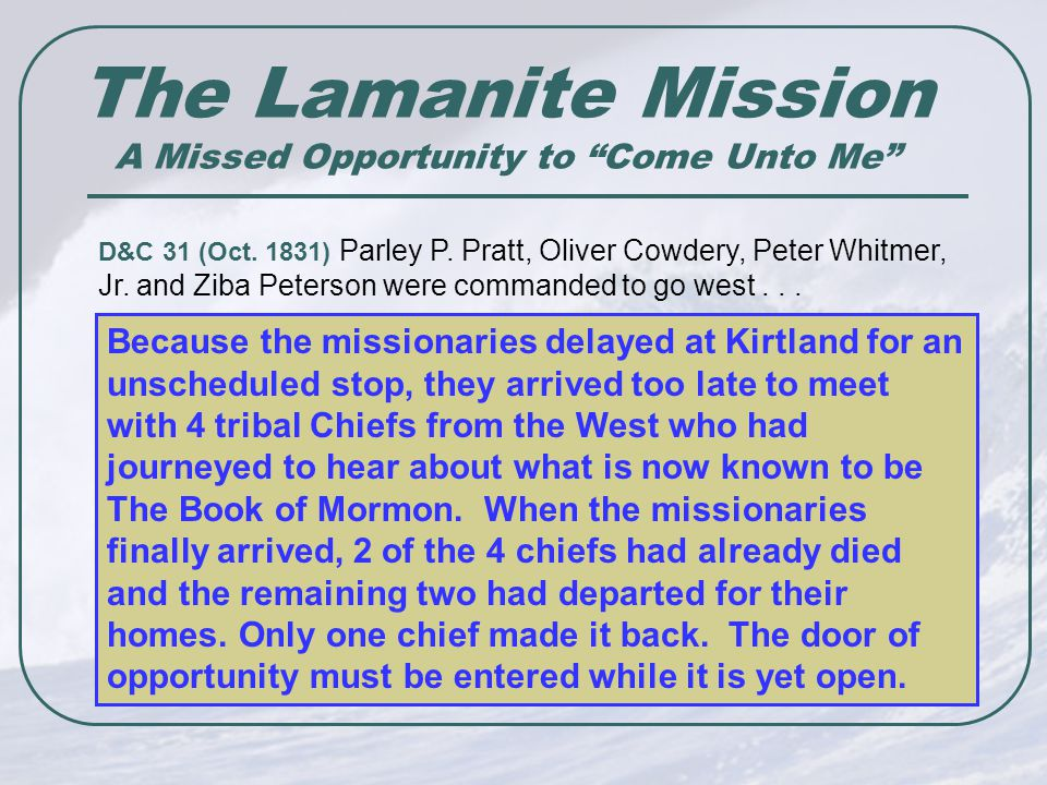 The Lamanite Mission A Missed Opportunity to Come Unto Me Because the missionaries delayed at Kirtland for an unscheduled stop, they arrived too late to meet with 4 tribal Chiefs from the West who had journeyed to hear about what is now known to be The Book of Mormon.
