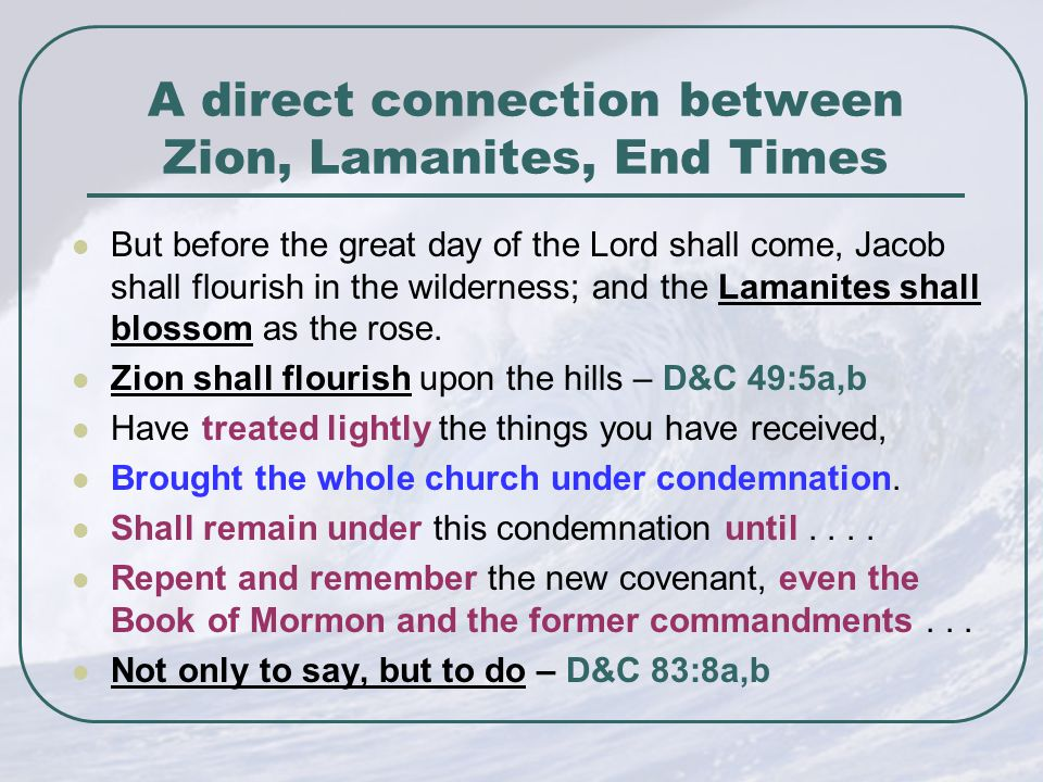 A direct connection between Zion, Lamanites, End Times But before the great day of the Lord shall come, Jacob shall flourish in the wilderness; and the Lamanites shall blossom as the rose.
