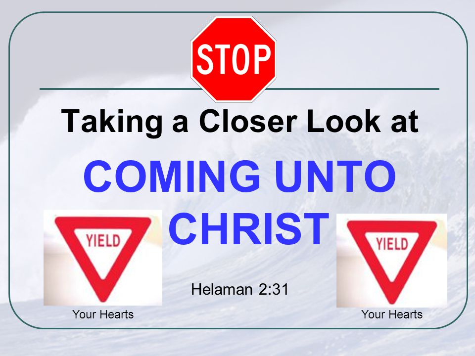Taking a Closer Look at COMING UNTO CHRIST Your Hearts Helaman 2:31