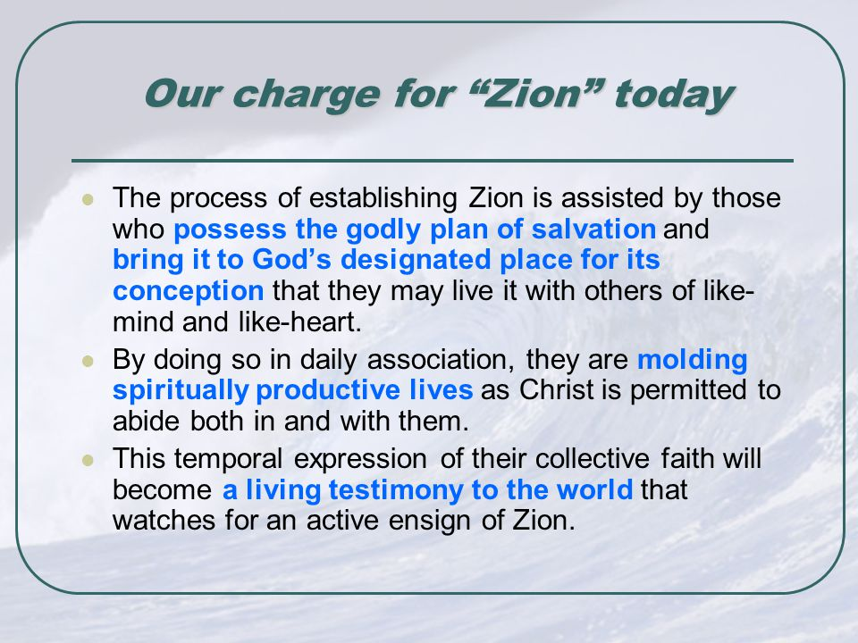 Our charge for Zion today Our charge for Zion today The process of establishing Zion is assisted by those who possess the godly plan of salvation and bring it to God's designated place for its conception that they may live it with others of like- mind and like-heart.