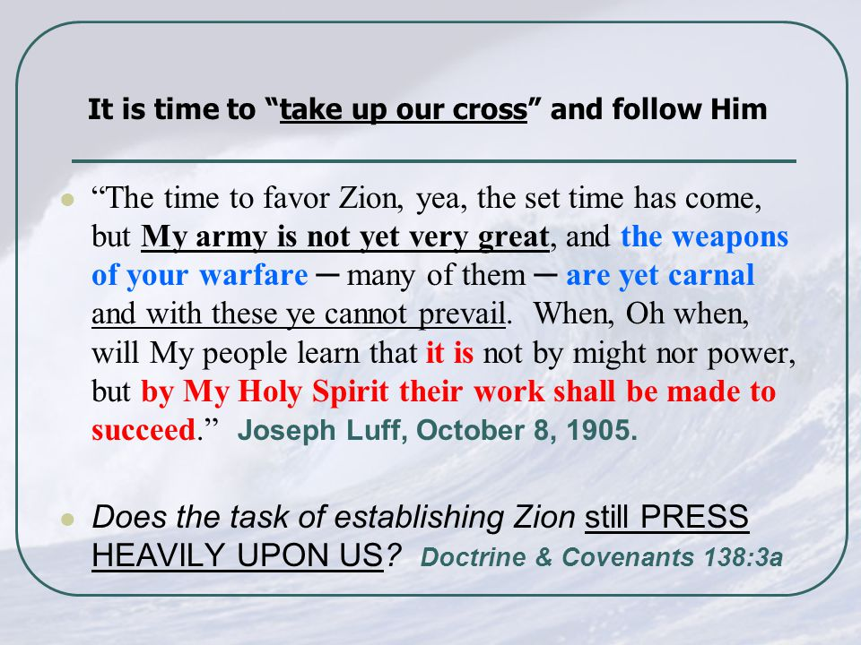 The time to favor Zion, yea, the set time has come, but My army is not yet very great, and the weapons of your warfare ─ many of them ─ are yet carnal and with these ye cannot prevail.