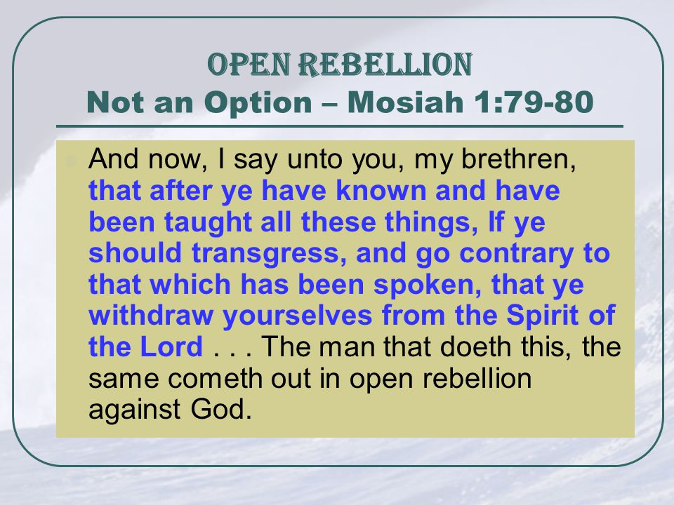 OPEN REBELLION Not an Option – Mosiah 1:79-80 And now, I say unto you, my brethren, that after ye have known and have been taught all these things, If ye should transgress, and go contrary to that which has been spoken, that ye withdraw yourselves from the Spirit of the Lord...