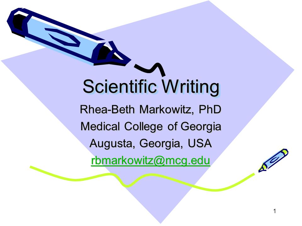 1 Scientific Writing Rhea-Beth Markowitz, PhD Medical College of Georgia Augusta, Georgia, USA rbmarkowitz@mcg.edu