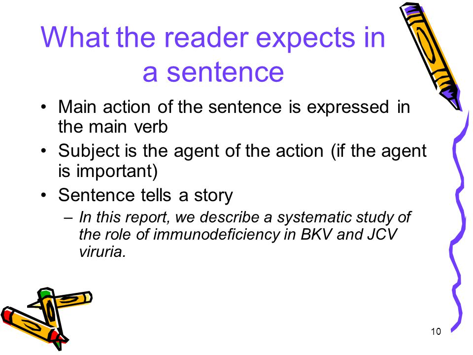 10 What the reader expects in a sentence Main action of the sentence is expressed in the main verb Subject is the agent of the action (if the agent is important) Sentence tells a story –In this report, we describe a systematic study of the role of immunodeficiency in BKV and JCV viruria.