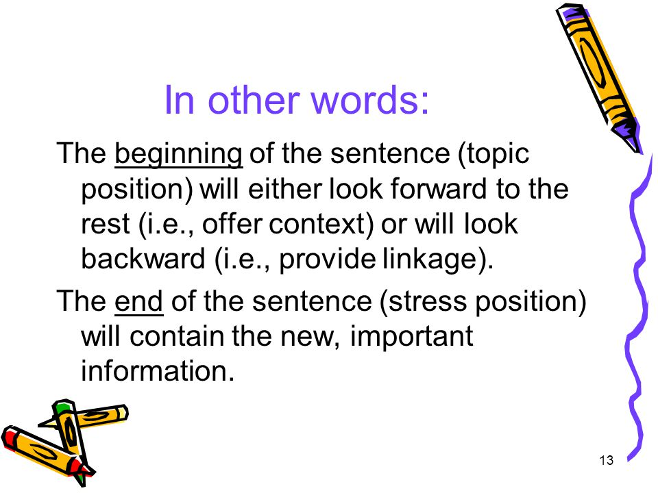 13 In other words: The beginning of the sentence (topic position) will either look forward to the rest (i.e., offer context) or will look backward (i.e., provide linkage).