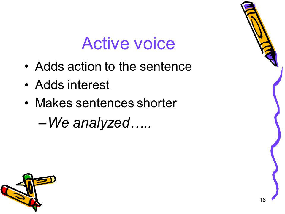 18 Active voice Adds action to the sentence Adds interest Makes sentences shorter –We analyzed…..