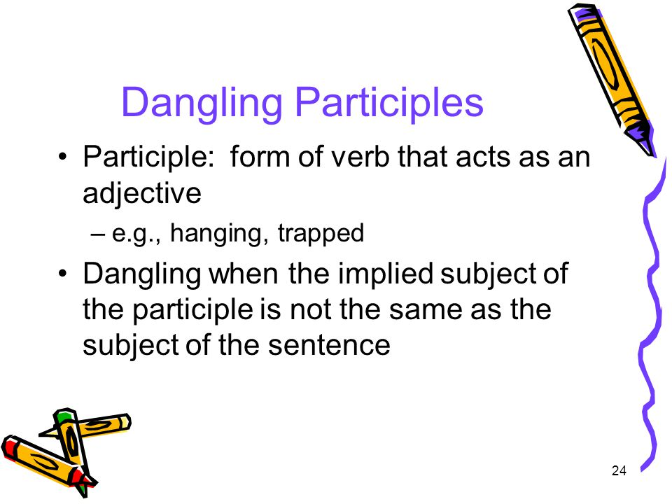 24 Dangling Participles Participle: form of verb that acts as an adjective –e.g., hanging, trapped Dangling when the implied subject of the participle is not the same as the subject of the sentence