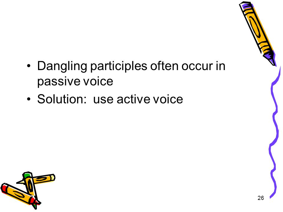 26 Dangling participles often occur in passive voice Solution: use active voice