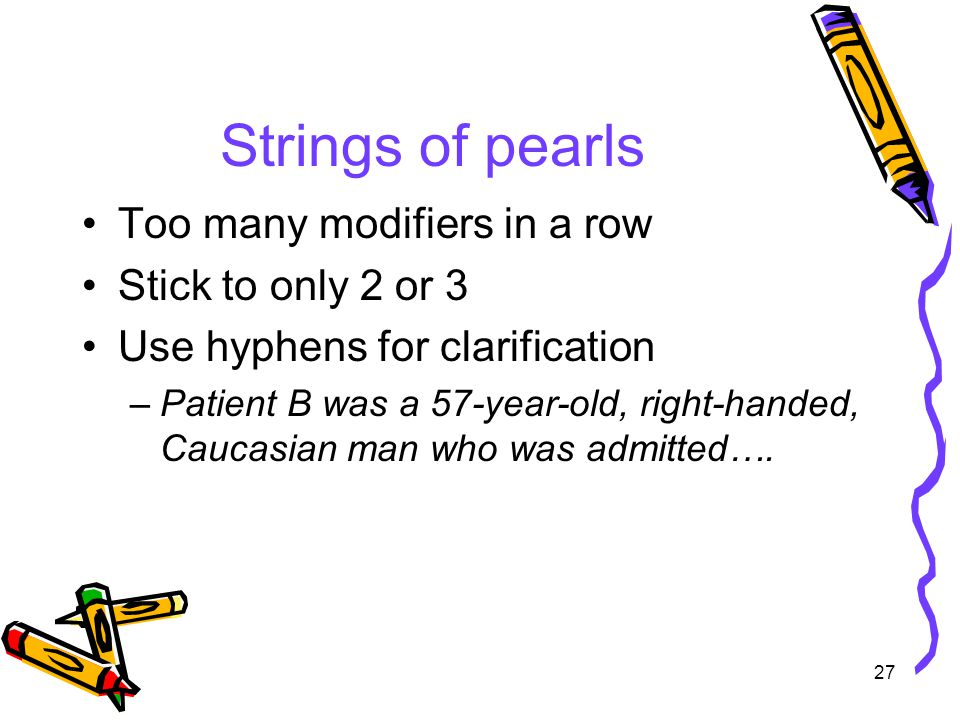 27 Strings of pearls Too many modifiers in a row Stick to only 2 or 3 Use hyphens for clarification –Patient B was a 57-year-old, right-handed, Caucasian man who was admitted….