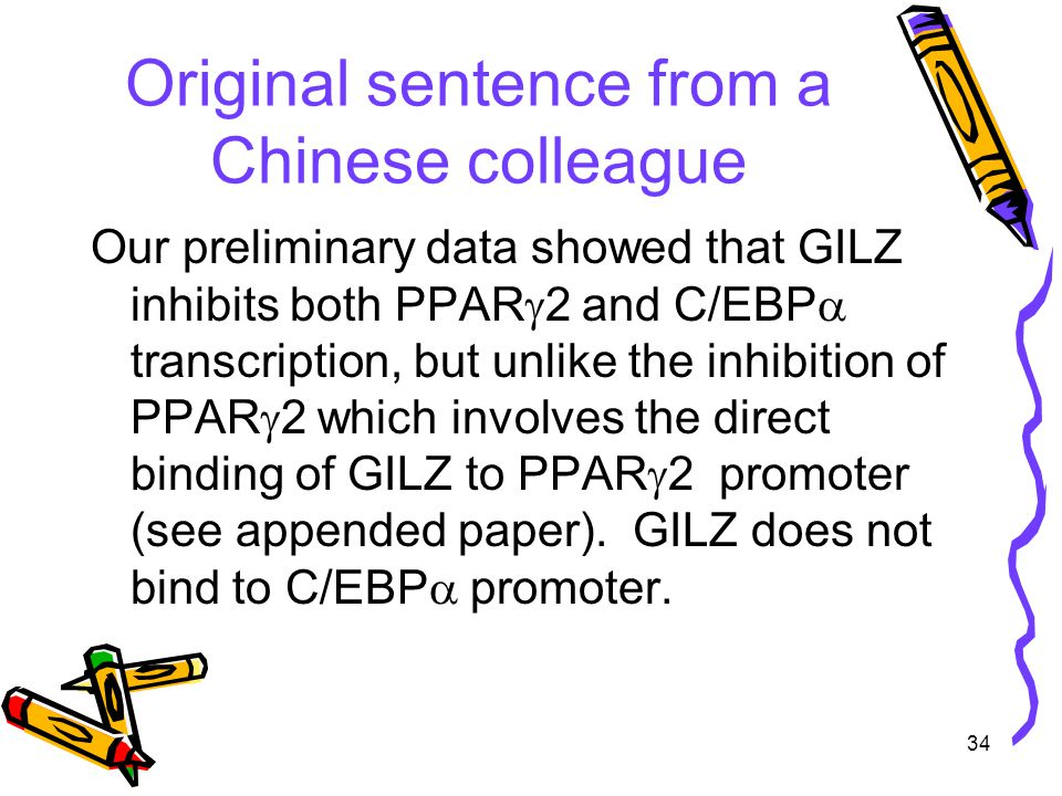 34 Original sentence from a Chinese colleague Our preliminary data showed that GILZ inhibits both PPAR  2 and C/EBP  transcription, but unlike the inhibition of PPAR  2 which involves the direct binding of GILZ to PPAR  2 promoter (see appended paper).