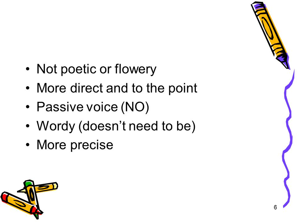 6 Not poetic or flowery More direct and to the point Passive voice (NO) Wordy (doesn't need to be) More precise