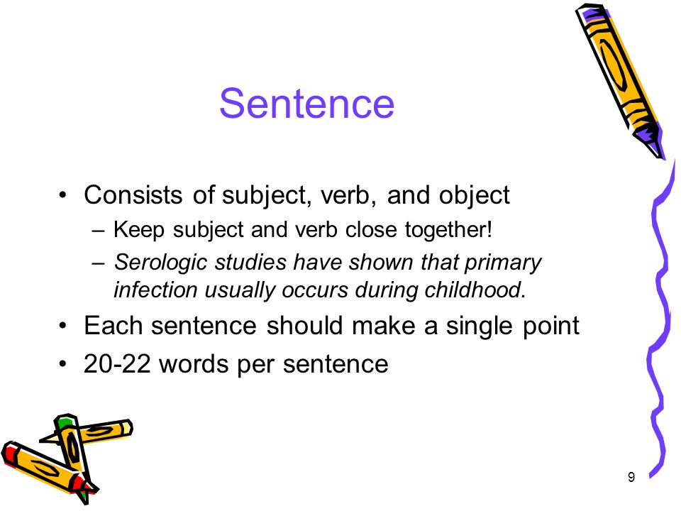 9 Sentence Consists of subject, verb, and object –Keep subject and verb close together.