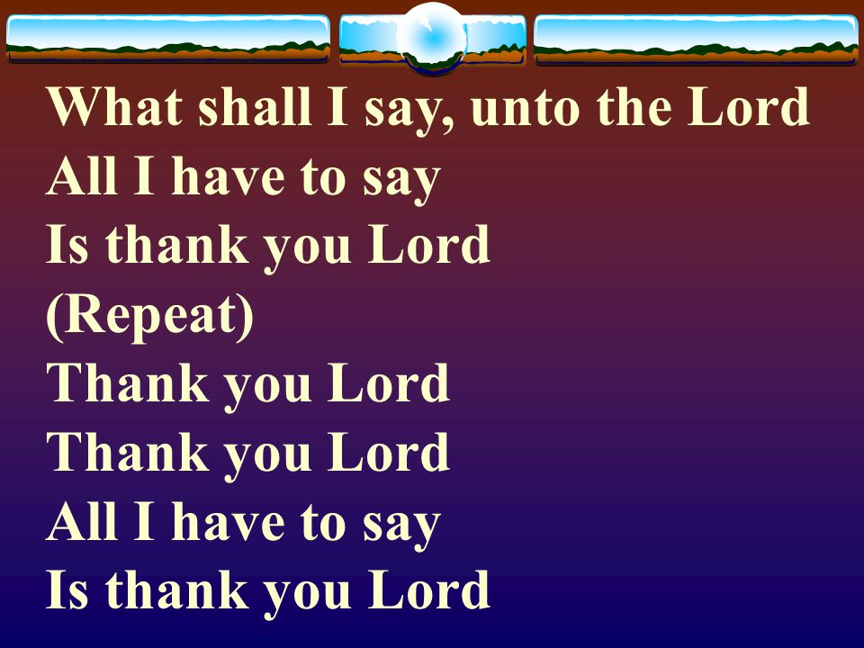 We bring the sacrifice of praise Into the house of the Lord)2x (Repeat) As we offer unto Him The sacrifices of thanksgiving As we offer unto Him The s