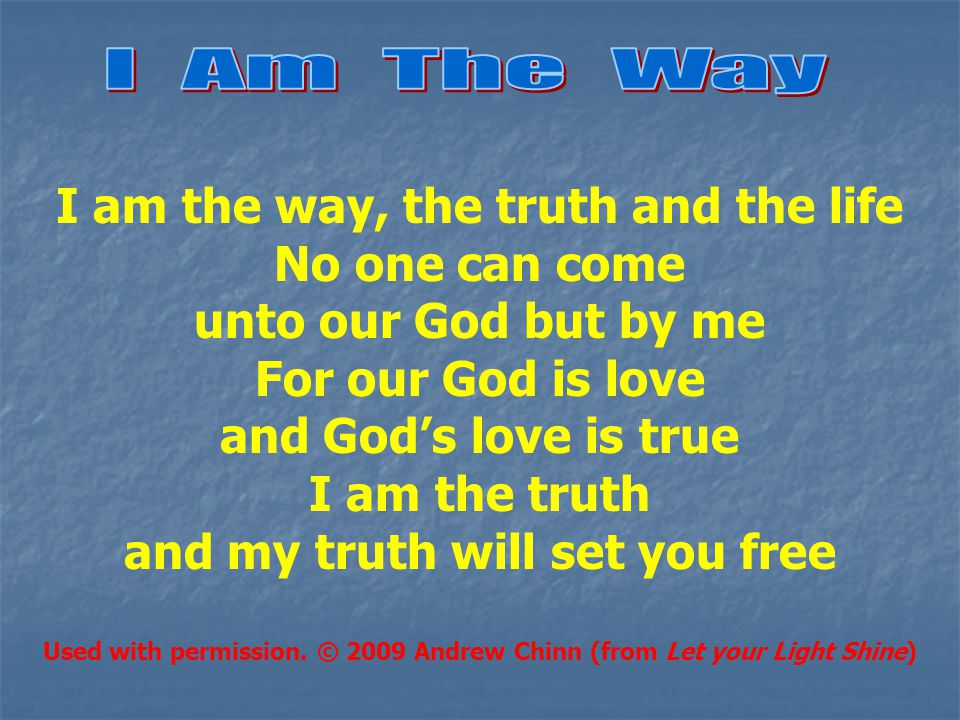 I am the way, the truth and the life No one can come unto our God but by me For our God is love and God's love is true I am the truth and my truth will set you free Used with permission.
