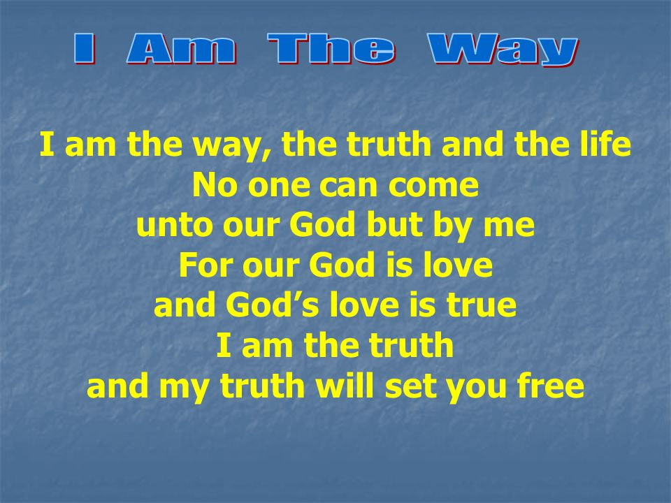 I am the way, the truth and the life No one can come unto our God but by me For our God is love and God's love is true I am the truth and my truth will set you free