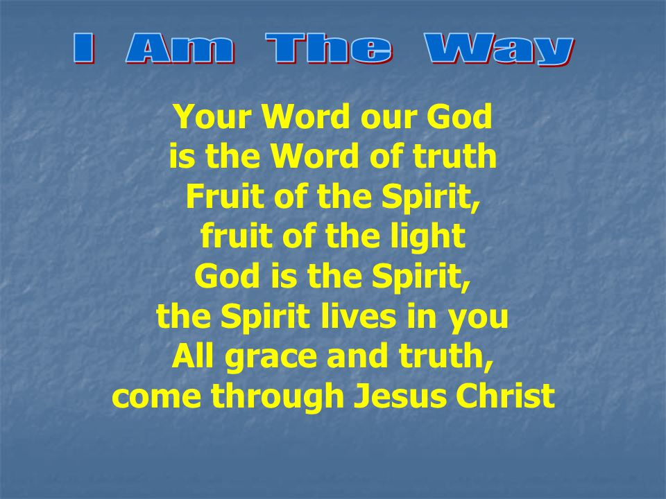 Your Word our God is the Word of truth Fruit of the Spirit, fruit of the light God is the Spirit, the Spirit lives in you All grace and truth, come through Jesus Christ