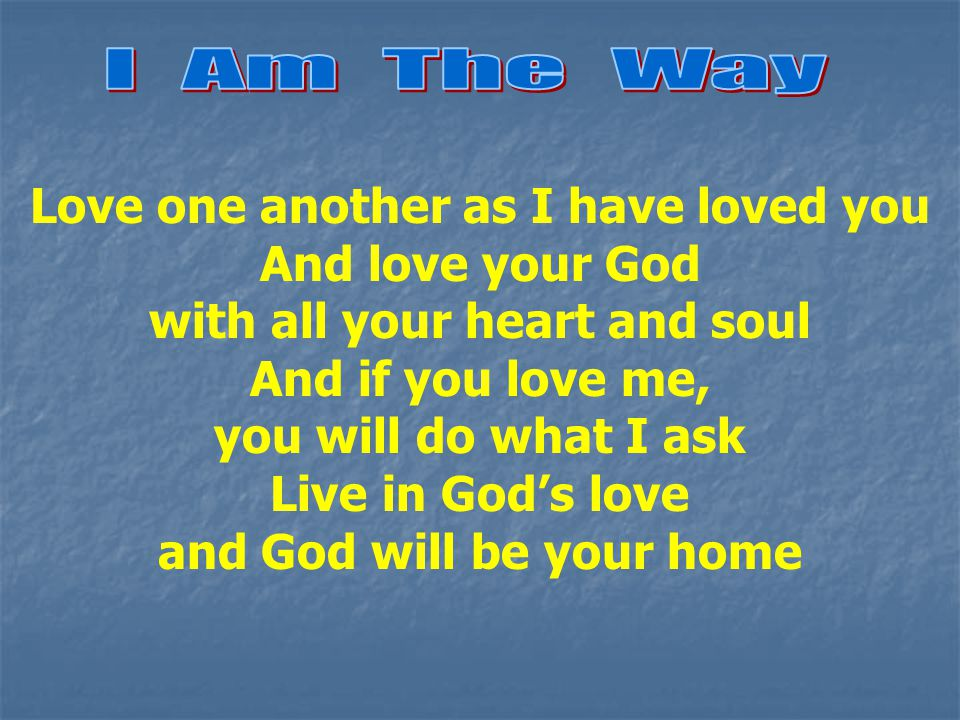 Love one another as I have loved you And love your God with all your heart and soul And if you love me, you will do what I ask Live in God's love and God will be your home