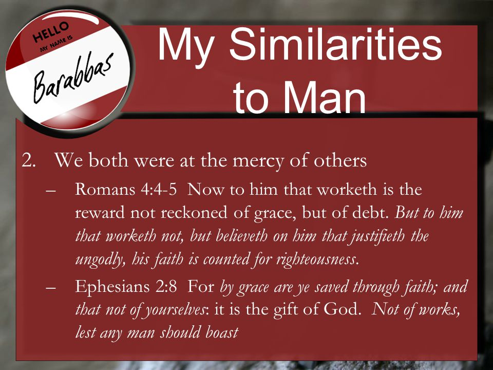 My Similarities to Man 2.We both were at the mercy of others –Romans 4:4-5 Now to him that worketh is the reward not reckoned of grace, but of debt.