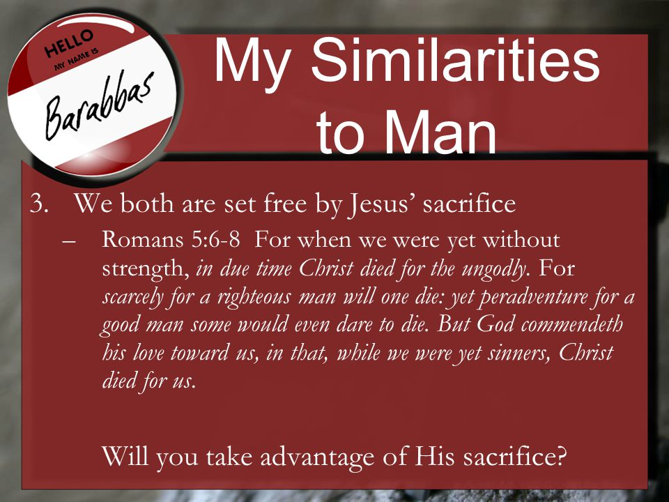 My Similarities to Man 3.We both are set free by Jesus' sacrifice –Romans 5:6-8 For when we were yet without strength, in due time Christ died for the ungodly.