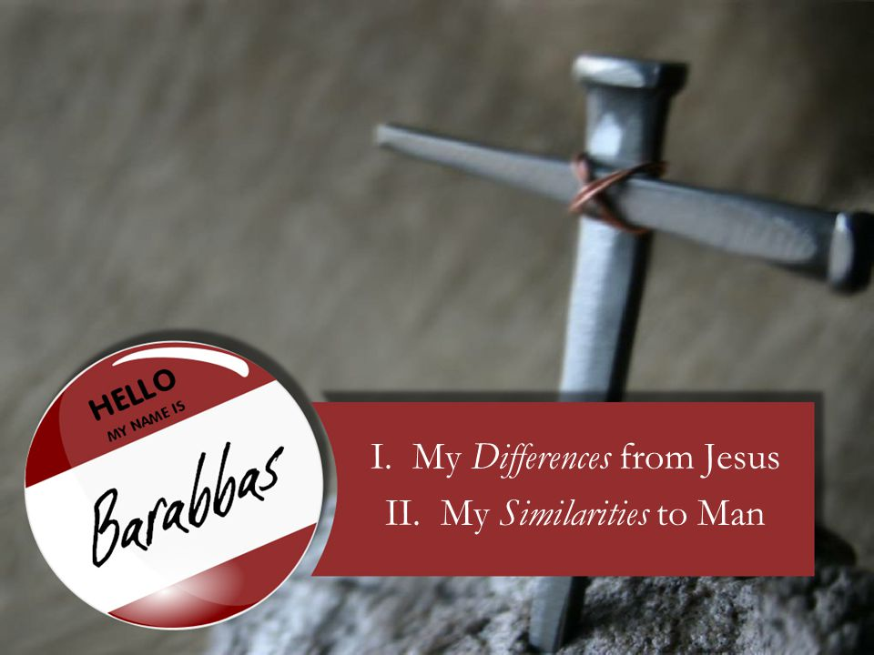 My Differences from Jesus 1.I am the son of a father… –Matthew 27:16 And they had then a notable prisoner, called Barabbas.