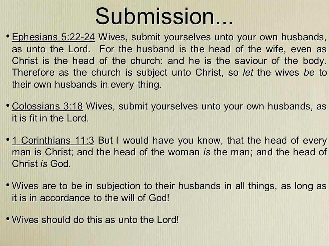 Submission... Ephesians 5:22-24 Wives, submit yourselves unto your own husbands, as unto the Lord.