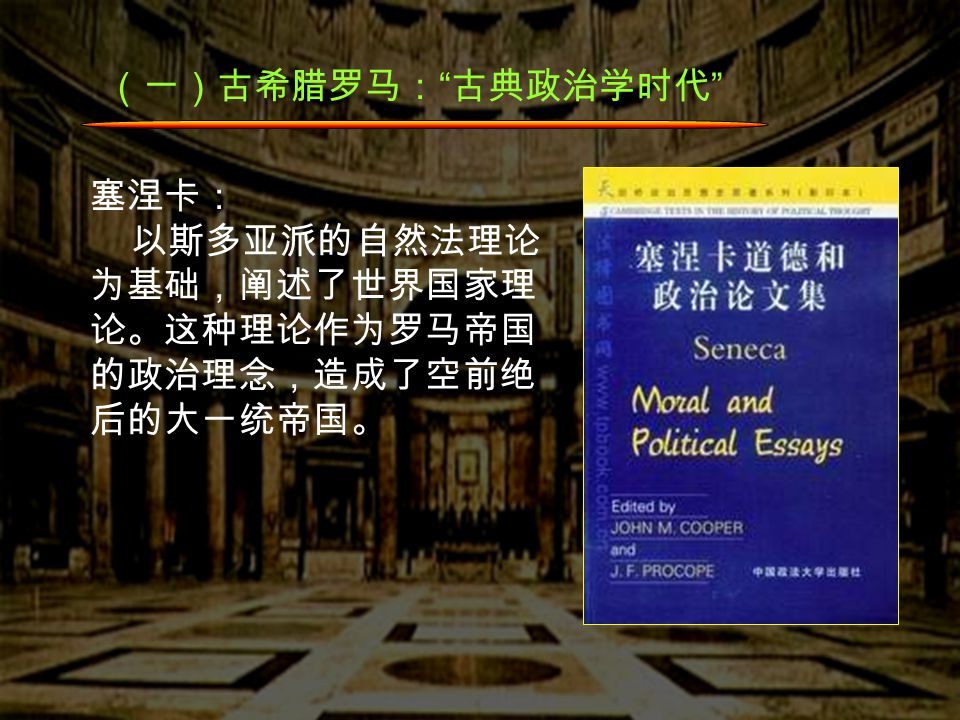 (一)古希腊罗马: 古典政治学时代 塞涅卡: 以斯多亚派的自然法理论 为基础,阐述了世界国家理 论。这种理论作为罗马帝国 的政治理念,造成了空前绝 后的大一统帝国。