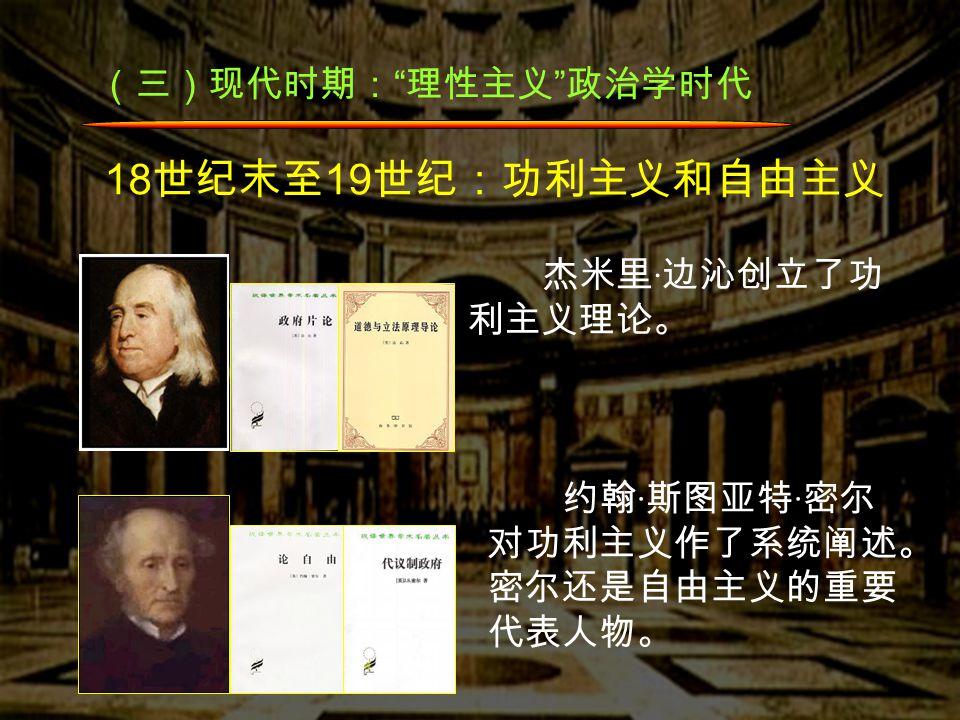 (三)现代时期: 理性主义 政治学时代 18 世纪末至 19 世纪:功利主义和自由主义 杰米里 · 边沁创立了功 利主义理论。 约翰 · 斯图亚特 · 密尔 对功利主义作了系统阐述。 密尔还是自由主义的重要 代表人物。