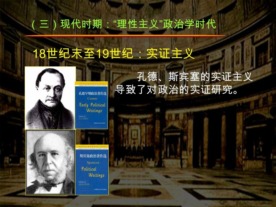 (三)现代时期: 理性主义 政治学时代 18 世纪末至 19 世纪:实证主义 孔德、斯宾塞的实证主义 导致了对政治的实证研究。