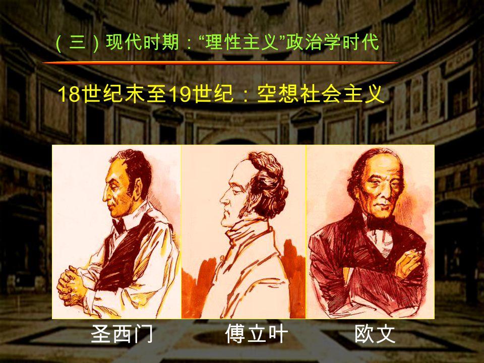 (三)现代时期: 理性主义 政治学时代 18 世纪末至 19 世纪:空想社会主义 圣西门 傅立叶 欧文