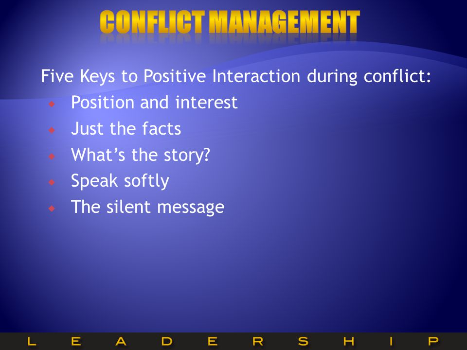 Five Keys to Positive Interaction during conflict:  Position and interest  Just the facts  What's the story.