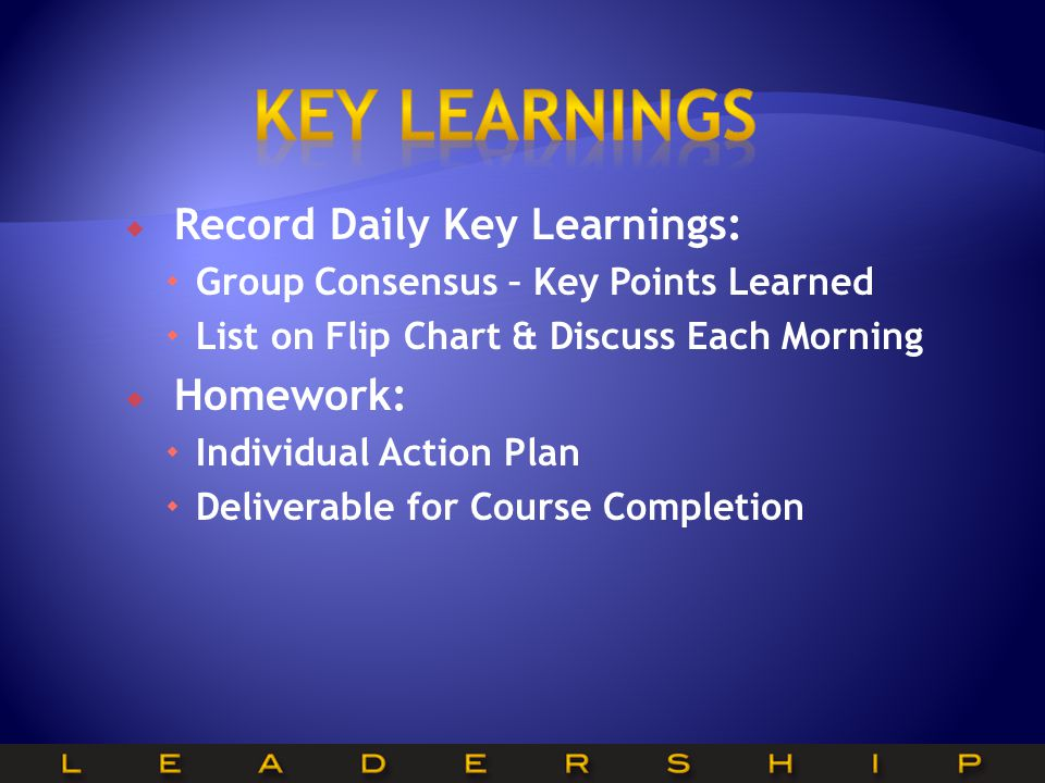  Record Daily Key Learnings:  Group Consensus – Key Points Learned  List on Flip Chart & Discuss Each Morning  Homework:  Individual Action Plan  Deliverable for Course Completion