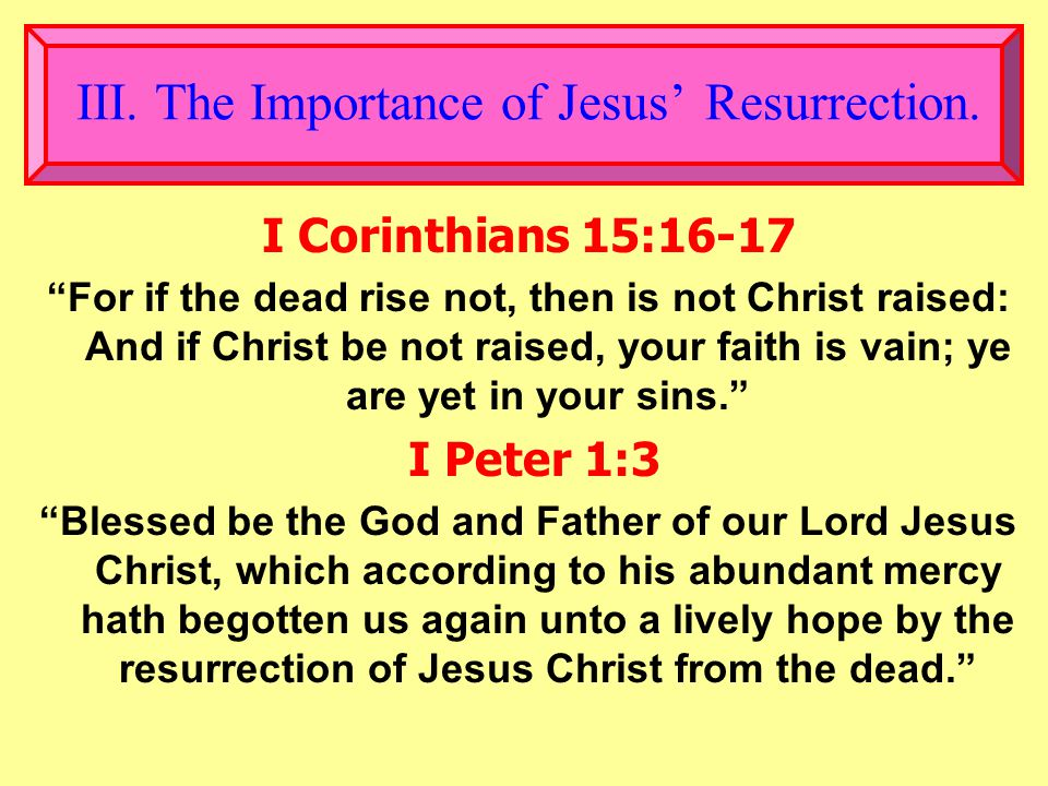 """III. The Importance of Jesus' Resurrection. I Corinthians 15:16-17 """"For if the dead rise not, then is not Christ raised: And if Christ be not raised,"""