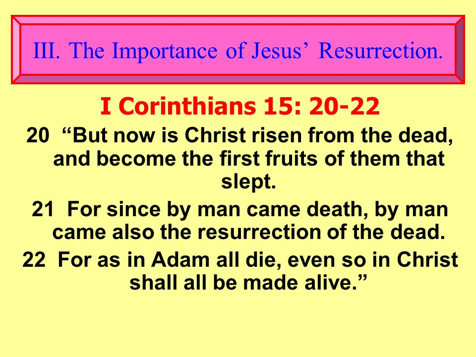 I Corinthians 15: 20-22 20 But now is Christ risen from the dead, and become the first fruits of them that slept.