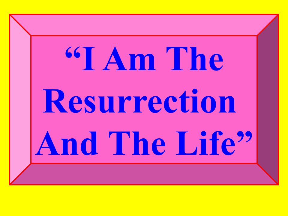 John 11:25-26 Jesus said unto her, I am the resurrection, and the life: he that believeth in me, though he were dead, yet shall he live: (26) And whosoever liveth and believeth in me shall never die.
