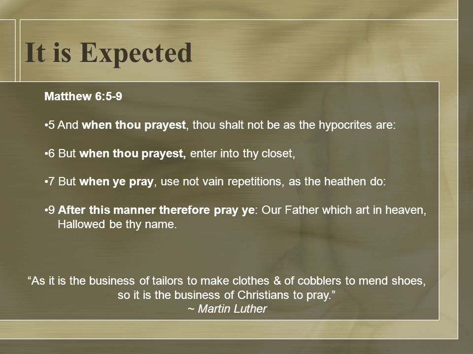 It is Expected Matthew 6:5-9 5 And when thou prayest, thou shalt not be as the hypocrites are: 6 But when thou prayest, enter into thy closet, 7 But when ye pray, use not vain repetitions, as the heathen do: 9 After this manner therefore pray ye: Our Father which art in heaven, Hallowed be thy name.
