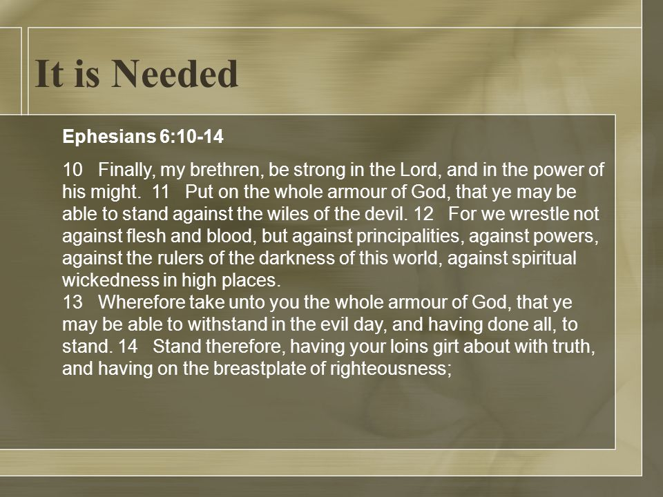 It is Needed Ephesians 6:10-14 10 Finally, my brethren, be strong in the Lord, and in the power of his might.