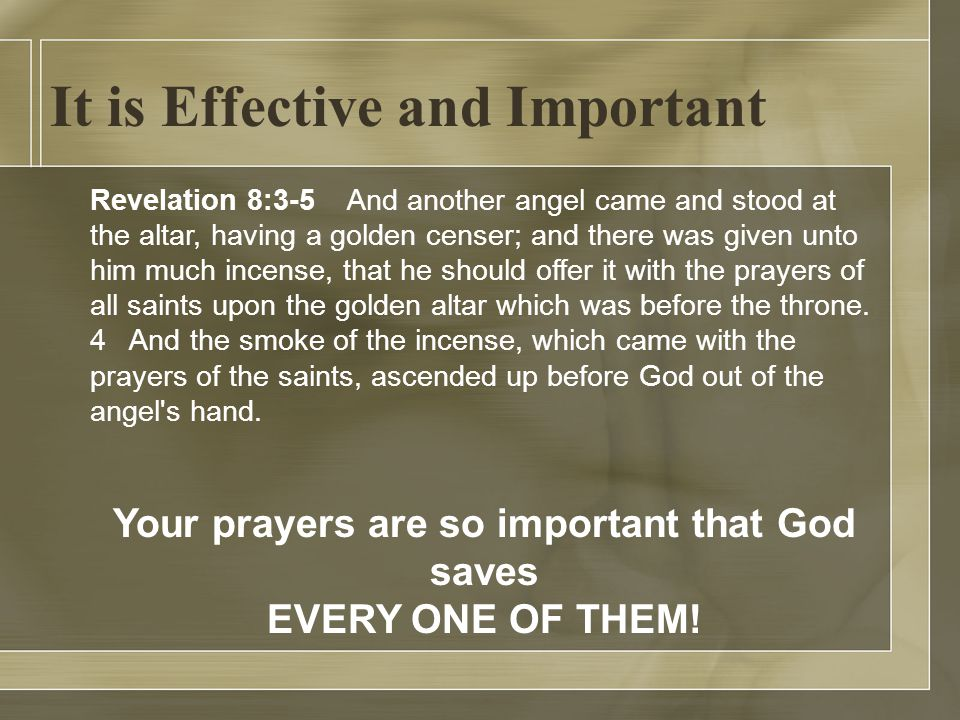 It is Effective and Important Revelation 8:3-5 And another angel came and stood at the altar, having a golden censer; and there was given unto him much incense, that he should offer it with the prayers of all saints upon the golden altar which was before the throne.