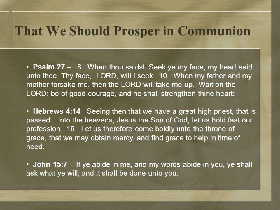 That We Should Prosper in Communion Psalm 27 – 8 When thou saidst, Seek ye my face; my heart said unto thee, Thy face, LORD, will I seek.