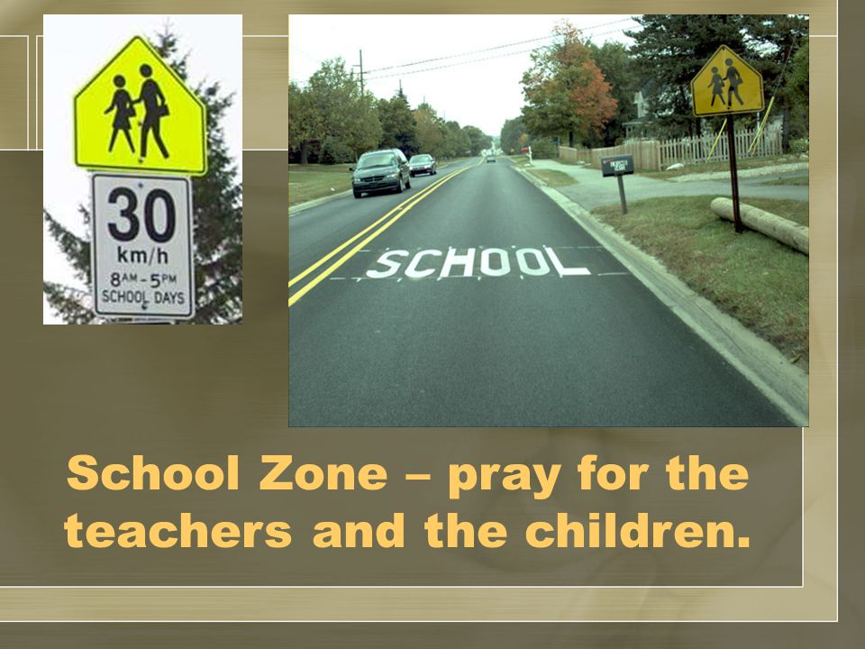 School Zone – pray for the teachers and the children.
