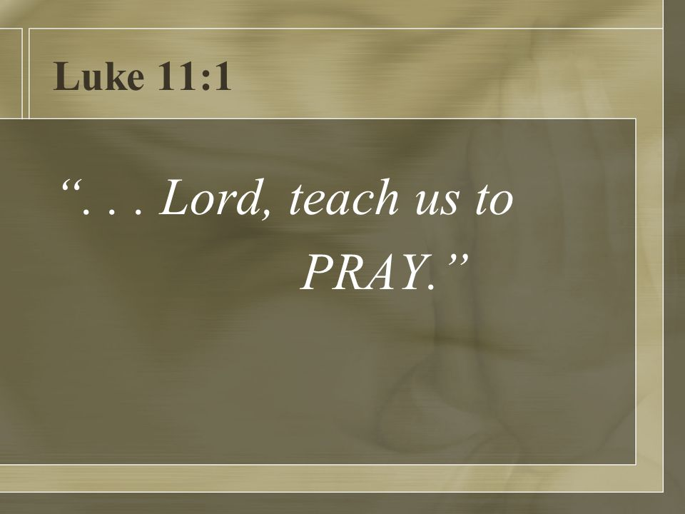 Luke 11:1 ... Lord, teach us to PRAY.