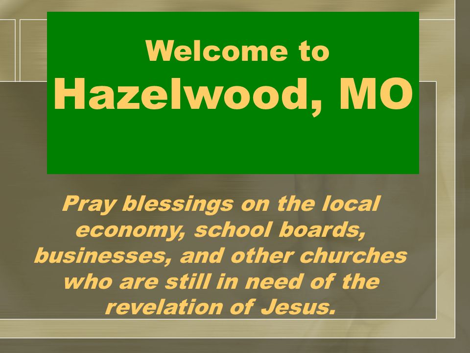 Welcome to Hazelwood, MO Pray blessings on the local economy, school boards, businesses, and other churches who are still in need of the revelation of Jesus.