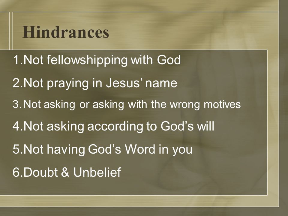 Hindrances 1.Not fellowshipping with God 2.Not praying in Jesus' name 3.Not asking or asking with the wrong motives 4.Not asking according to God's will 5.Not having God's Word in you 6.Doubt & Unbelief